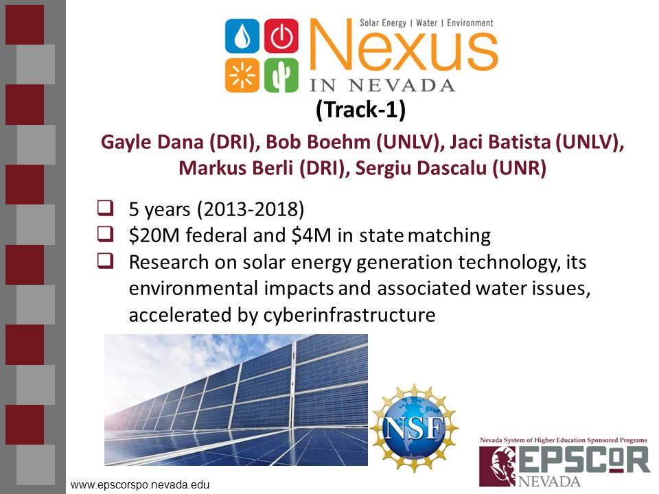 www.epscorspo.nevada.edu (Track-1)  5 years (2013-2018)  $20M federal and $4M in state matching  Research on solar energy generation technology, its environmental impacts and associated water issues, accelerated by cyberinfrastructure Gayle Dana (DRI), Bob Boehm (UNLV), Jaci Batista (UNLV), Markus Berli (DRI), Sergiu Dascalu (UNR)