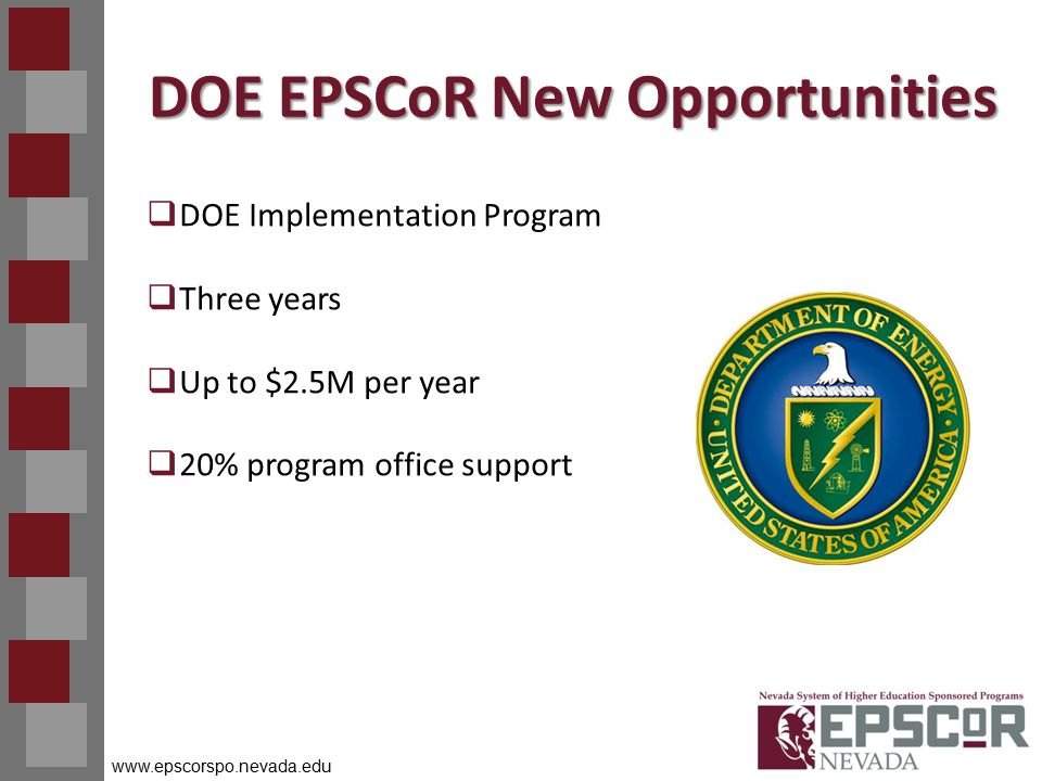 www.epscorspo.nevada.edu DOE EPSCoR New Opportunities  DOE Implementation Program  Three years  Up to $2.5M per year  20% program office support