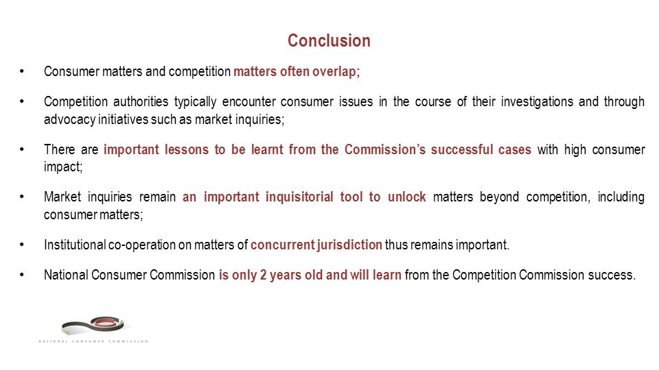 Conclusion Consumer matters and competition matters often overlap; Competition authorities typically encounter consumer issues in the course of their investigations and through advocacy initiatives such as market inquiries; There are important lessons to be learnt from the Commission's successful cases with high consumer impact; Market inquiries remain an important inquisitorial tool to unlock matters beyond competition, including consumer matters; Institutional co-operation on matters of concurrent jurisdiction thus remains important.