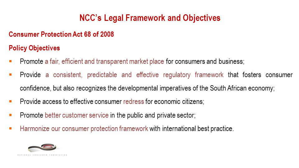 NCC's Legal Framework and Objectives Consumer Protection Act 68 of 2008 Policy Objectives  Promote a fair, efficient and transparent market place for consumers and business;  Provide a consistent, predictable and effective regulatory framework that fosters consumer confidence, but also recognizes the developmental imperatives of the South African economy;  Provide access to effective consumer redress for economic citizens;  Promote better customer service in the public and private sector;  Harmonize our consumer protection framework with international best practice.