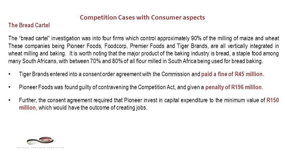 Competition Cases with Consumer aspects The Bread Cartel The bread cartel investigation was into four firms which control approximately 90% of the milling of maize and wheat These companies being Pioneer Foods, Foodcorp, Premier Foods and Tiger Brands, are all vertically integrated in wheat milling and baking.