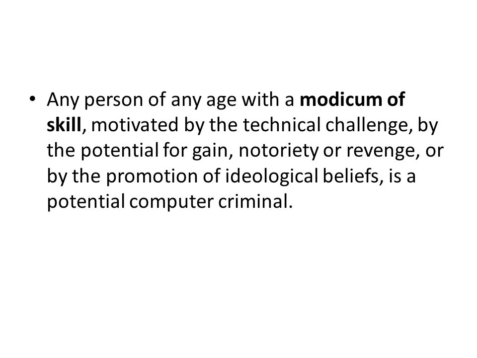 Any person of any age with a modicum of skill, motivated by the technical challenge, by the potential for gain, notoriety or revenge, or by the promotion of ideological beliefs, is a potential computer criminal.