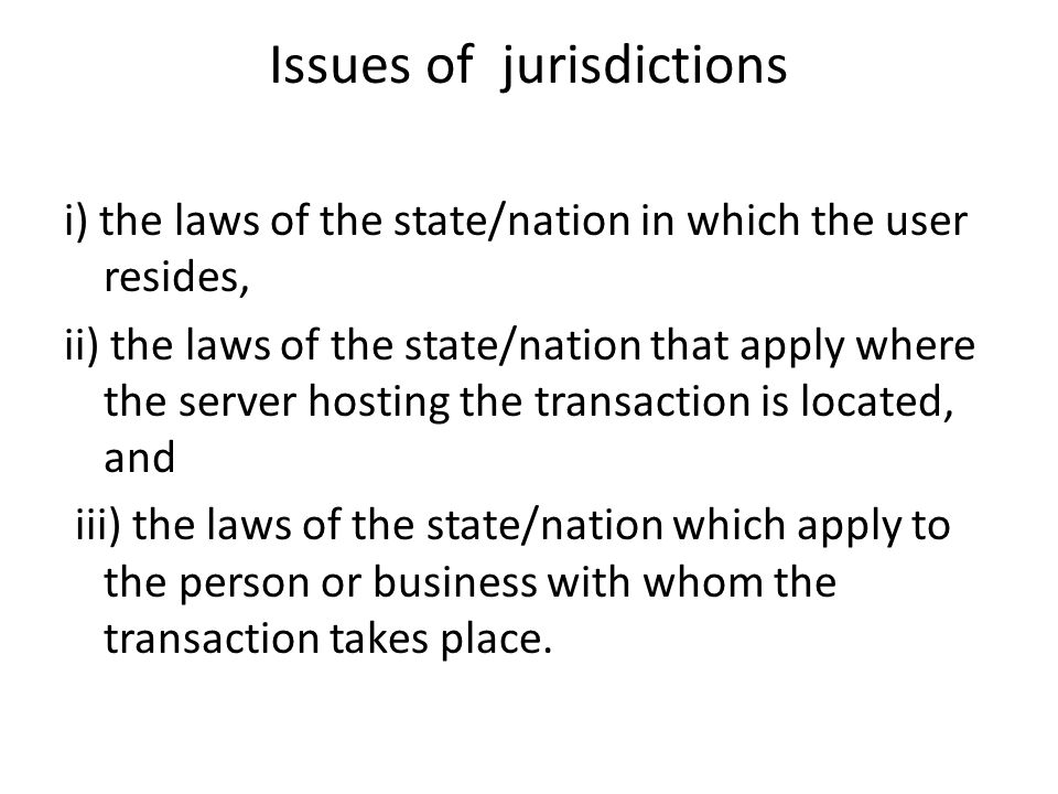 Issues of jurisdictions So a user in Ghana conducting a transaction with another user in Nigeria through a server in Britain could theoretically be subject to the laws of all three countries as they relate to the transaction at hand.
