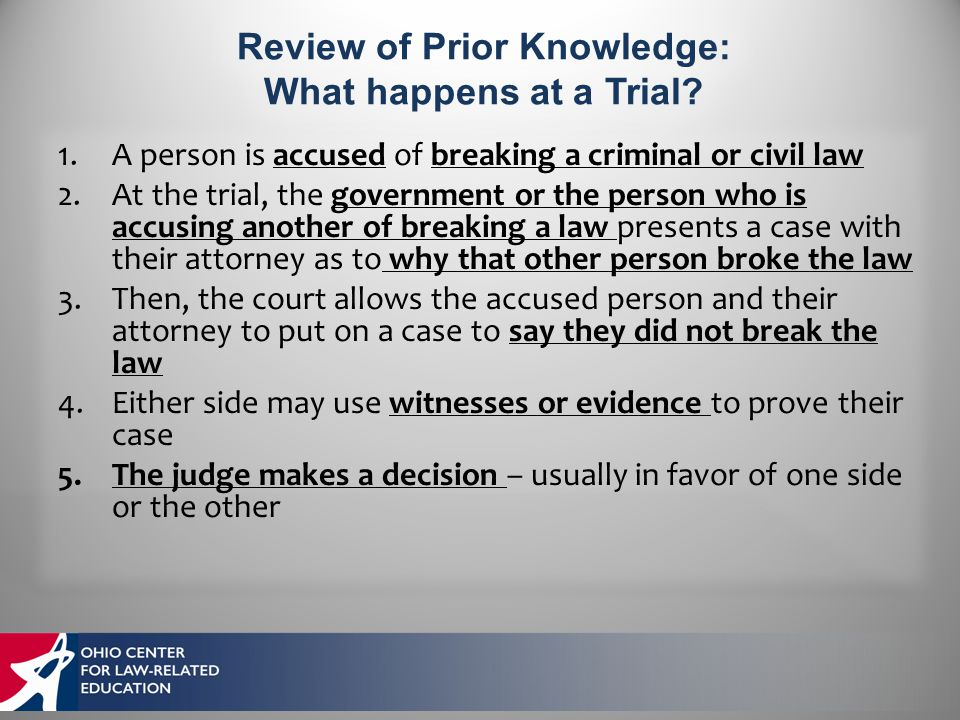 1.A person is accused of breaking a criminal or civil law 2.At the trial, the government or the person who is accusing another of breaking a law presents a case with their attorney as to why that other person broke the law 3.Then, the court allows the accused person and their attorney to put on a case to say they did not break the law 4.Either side may use witnesses or evidence to prove their case 5.The judge makes a decision – usually in favor of one side or the other