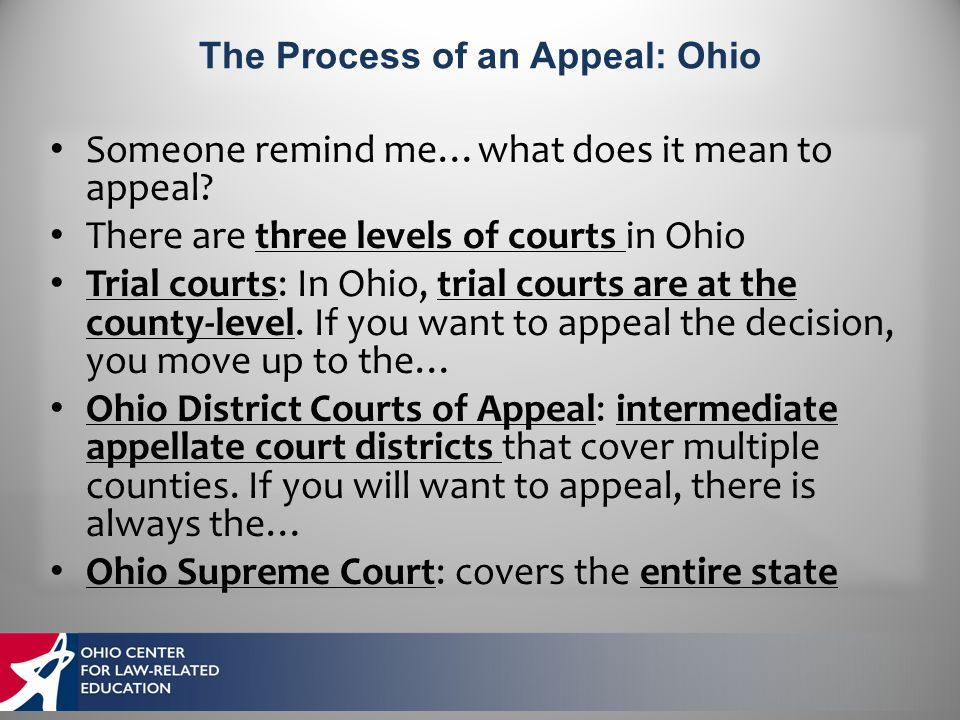 Someone remind me…what does it mean to appeal? There are three levels of courts in Ohio Trial courts: In Ohio, trial courts are at the county-level. I