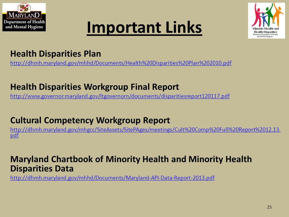 Important Links Health Disparities Plan http://dhmh.maryland.gov/mhhd/Documents/Health%20Disparities%20Plan%202010.pdf Health Disparities Workgroup Final Report http://www.governor.maryland.gov/ltgovernorn/documents/disparitiesreport120117.pdf Cultural Competency Workgroup Report http://dhmh.maryland.gov/mhgcc/SiteAssets/SitePAges/meetings/Cult%20Comp%20Full%20Report%2012.13.