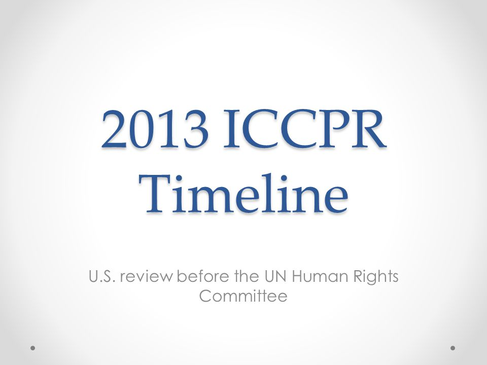 2013 ICCPR Timeline U.S. review before the UN Human Rights Committee