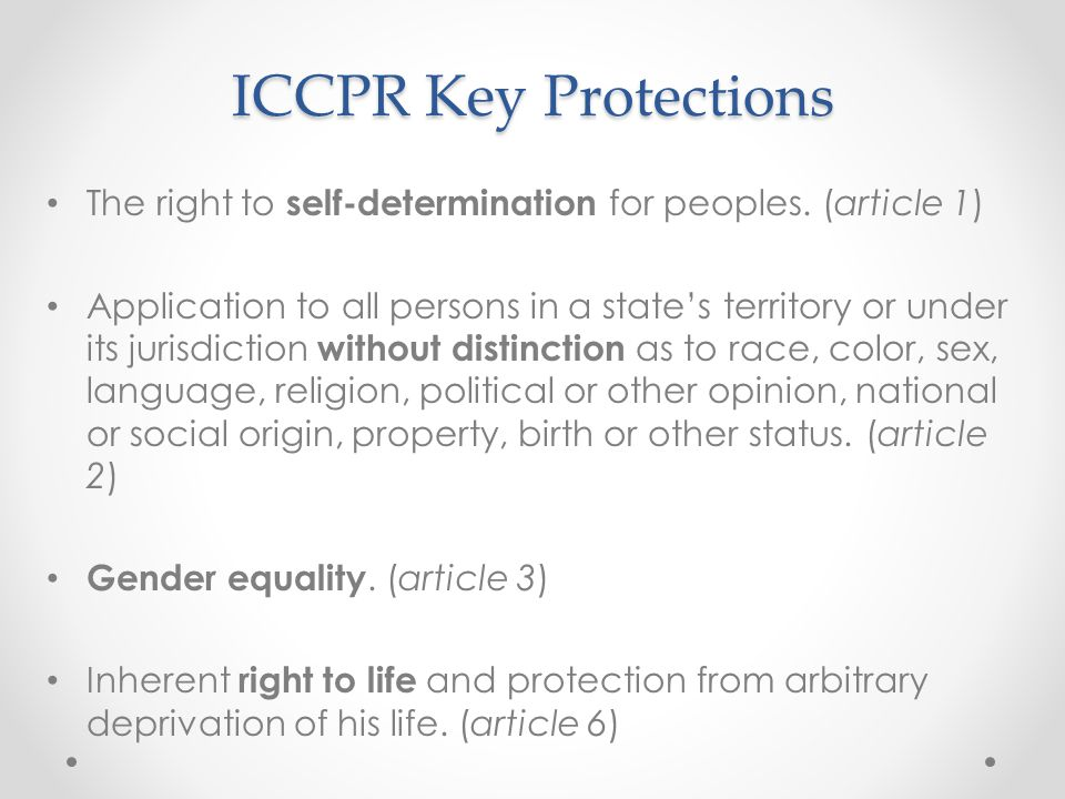 ICCPR Key Protections The right to self-determination for peoples. (article 1) Application to all persons in a state's territory or under its jurisdic