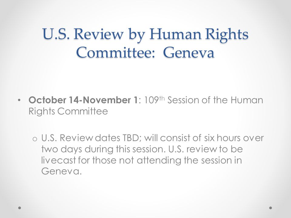 U.S. Review by Human Rights Committee: Geneva October 14-November 1 : 109 th Session of the Human Rights Committee o U.S. Review dates TBD; will consi