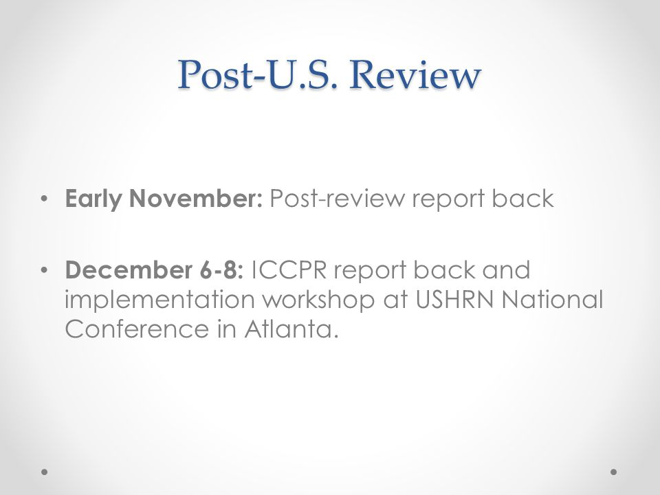 Post-U.S. Review Early November: Post-review report back December 6-8: ICCPR report back and implementation workshop at USHRN National Conference in A