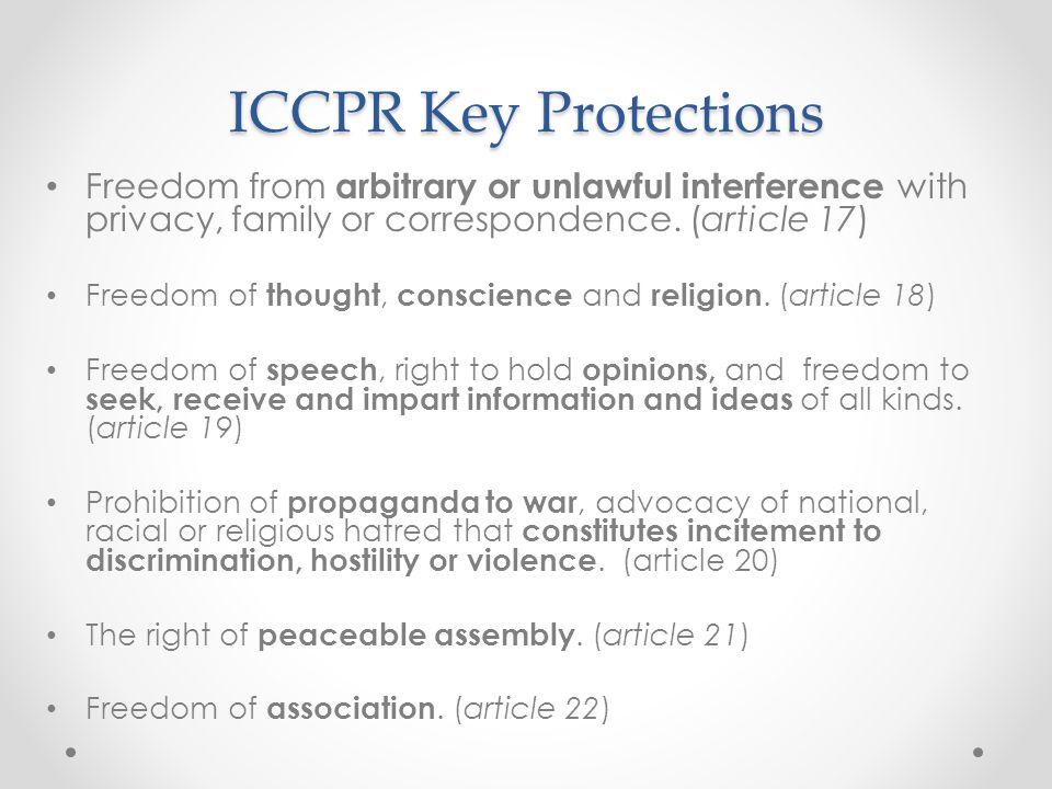 ICCPR Key Protections Freedom from arbitrary or unlawful interference with privacy, family or correspondence. (article 17) Freedom of thought, conscie