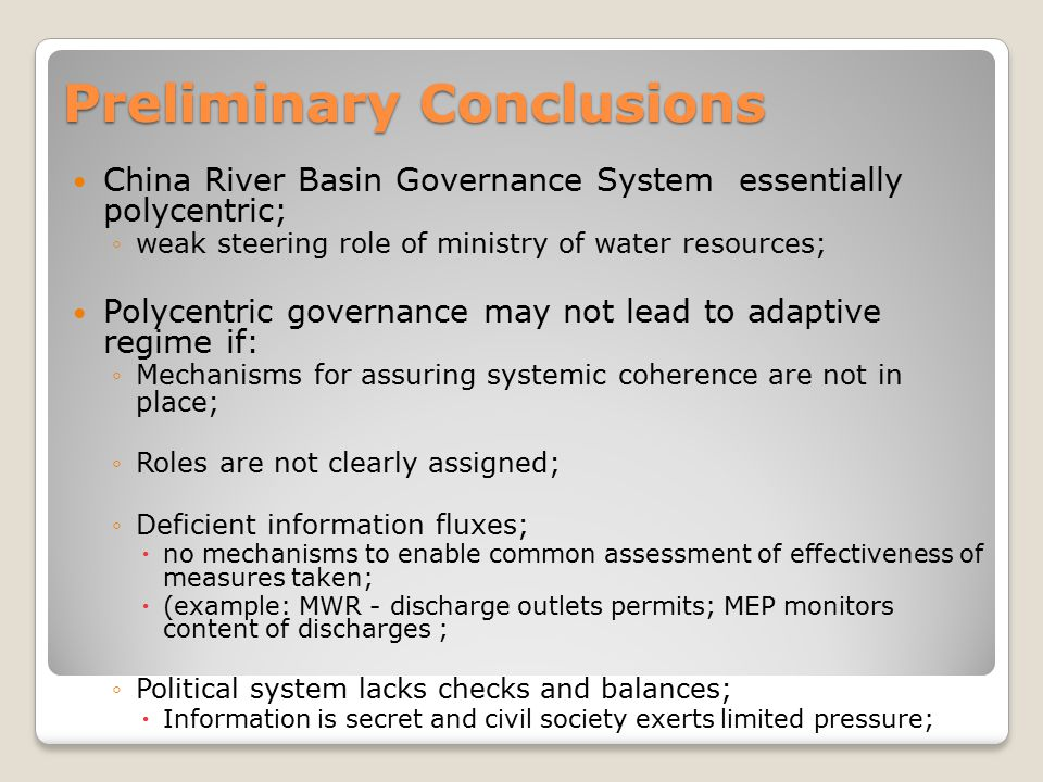 Preliminary Conclusions China River Basin Governance System essentially polycentric; ◦weak steering role of ministry of water resources; Polycentric g