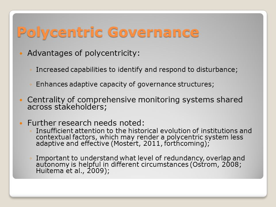 Polycentric Governance Advantages of polycentricity: ◦Increased capabilities to identify and respond to disturbance; ◦Enhances adaptive capacity of go
