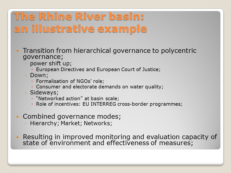 The Rhine River basin: an illustrative example Transition from hierarchical governance to polycentric governance; ◦power shift up;  European Directiv