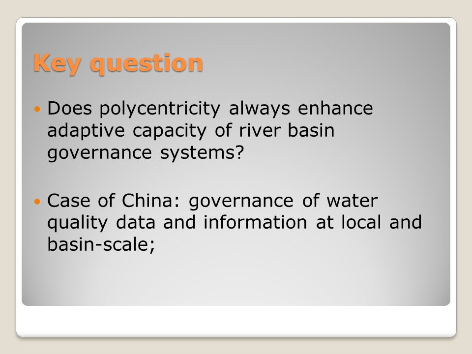 Key question Does polycentricity always enhance adaptive capacity of river basin governance systems? Case of China: governance of water quality data a