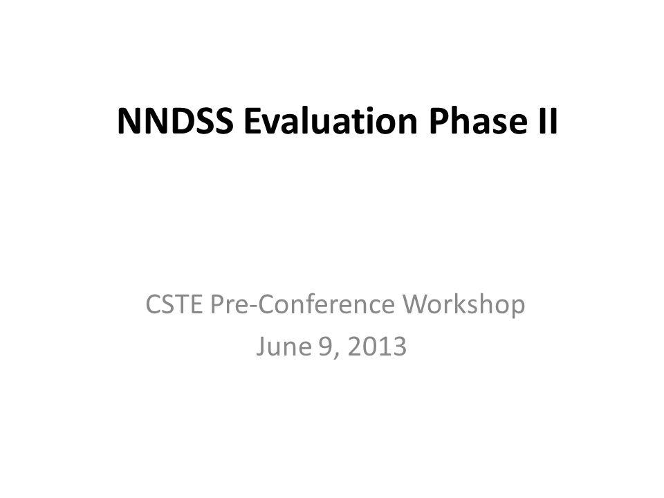 NNDSS Evaluation Phase II CSTE Pre-Conference Workshop June 9, 2013