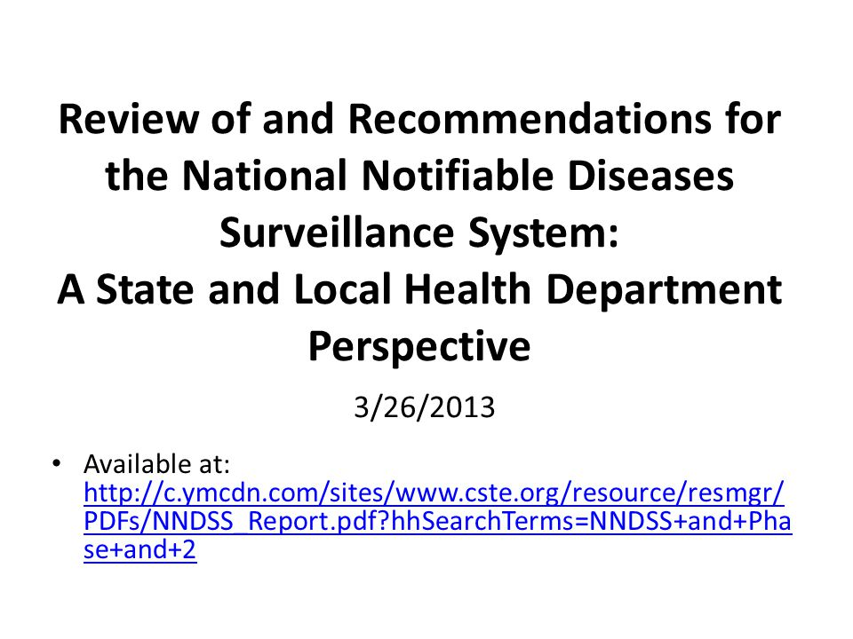 Review of and Recommendations for the National Notifiable Diseases Surveillance System: A State and Local Health Department Perspective 3/26/2013 Available at: http://c.ymcdn.com/sites/www.cste.org/resource/resmgr/ PDFs/NNDSS_Report.pdf hhSearchTerms=NNDSS+and+Pha se+and+2 http://c.ymcdn.com/sites/www.cste.org/resource/resmgr/ PDFs/NNDSS_Report.pdf hhSearchTerms=NNDSS+and+Pha se+and+2