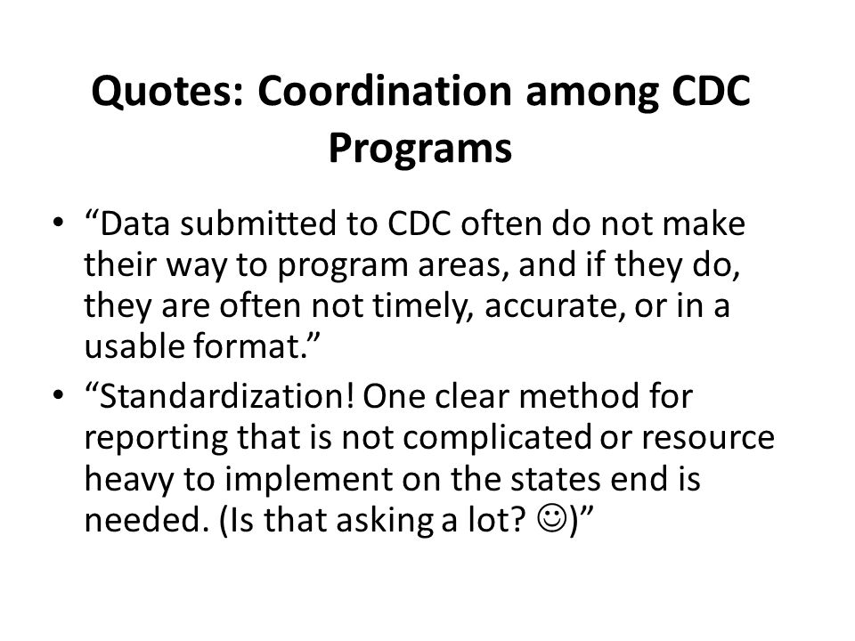 Quotes: Coordination among CDC Programs Data submitted to CDC often do not make their way to program areas, and if they do, they are often not timely, accurate, or in a usable format. Standardization.