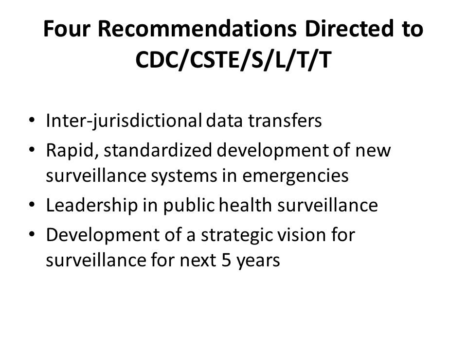 Four Recommendations Directed to CDC/CSTE/S/L/T/T Inter-jurisdictional data transfers Rapid, standardized development of new surveillance systems in emergencies Leadership in public health surveillance Development of a strategic vision for surveillance for next 5 years