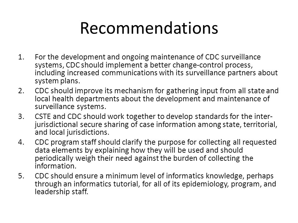 Recommendations 1.For the development and ongoing maintenance of CDC surveillance systems, CDC should implement a better change-control process, including increased communications with its surveillance partners about system plans.