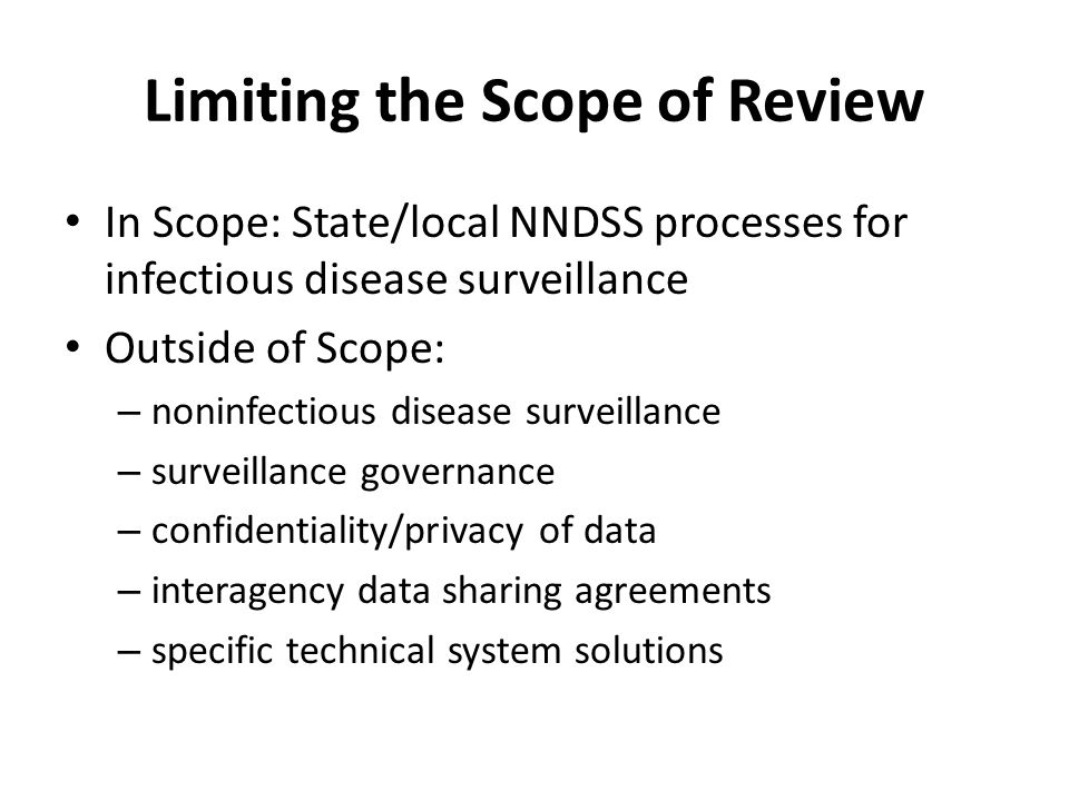 Limiting the Scope of Review In Scope: State/local NNDSS processes for infectious disease surveillance Outside of Scope: – noninfectious disease surveillance – surveillance governance – confidentiality/privacy of data – interagency data sharing agreements – specific technical system solutions