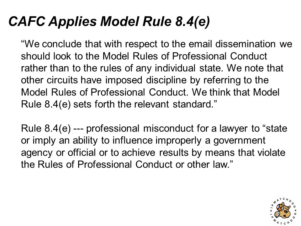 CAFC Applies Model Rule 8.4(e) We conclude that with respect to the email dissemination we should look to the Model Rules of Professional Conduct rather than to the rules of any individual state.
