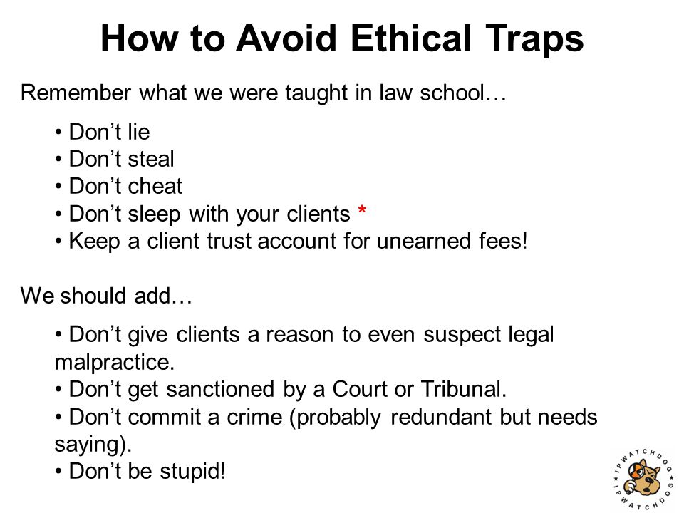 How to Avoid Ethical Traps Remember what we were taught in law school….
