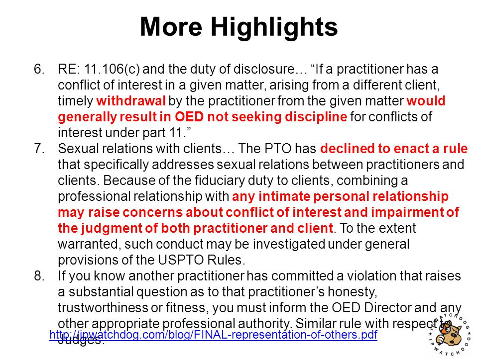 More Highlights 6.RE: 11.106(c) and the duty of disclosure… If a practitioner has a conflict of interest in a given matter, arising from a different client, timely withdrawal by the practitioner from the given matter would generally result in OED not seeking discipline for conflicts of interest under part 11. 7.Sexual relations with clients… The PTO has declined to enact a rule that specifically addresses sexual relations between practitioners and clients.