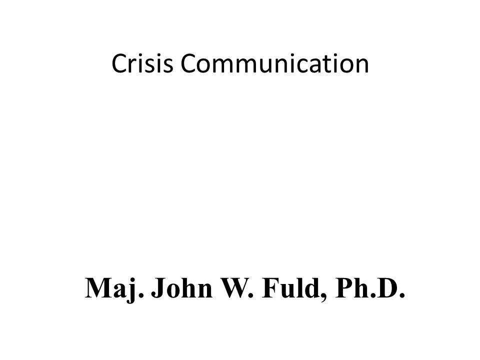Crisis Communication Maj. John W. Fuld, Ph.D.