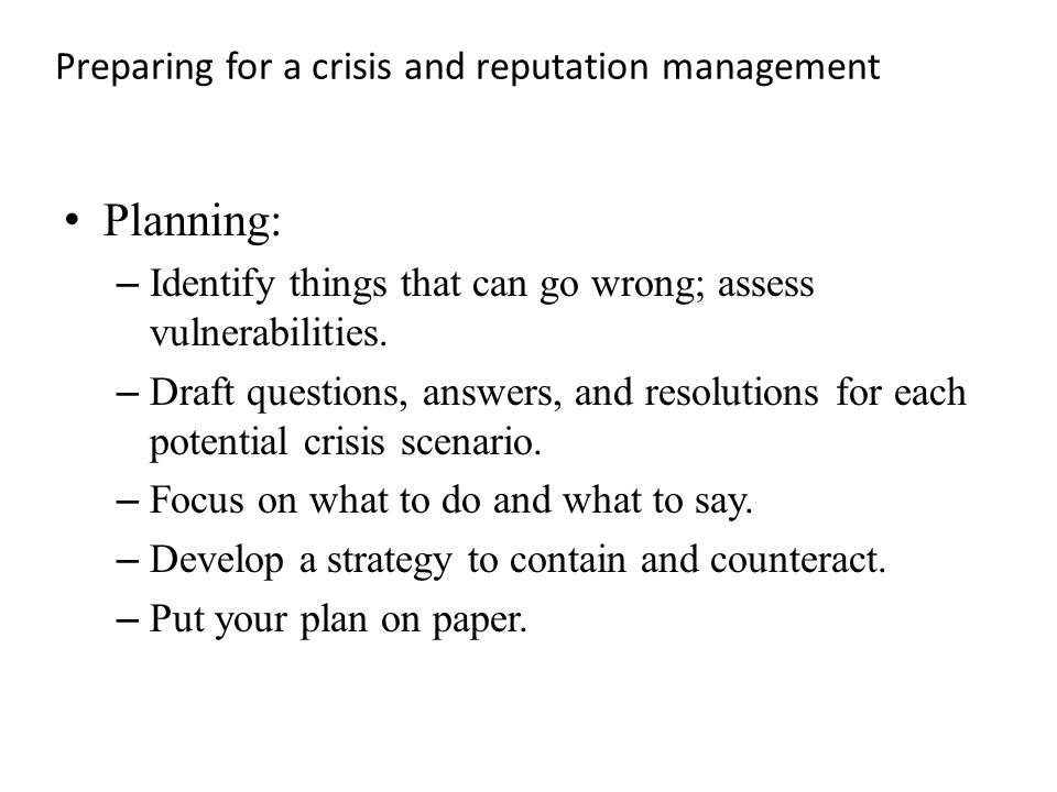 Preparing for a crisis and reputation management Planning: – Identify things that can go wrong; assess vulnerabilities.