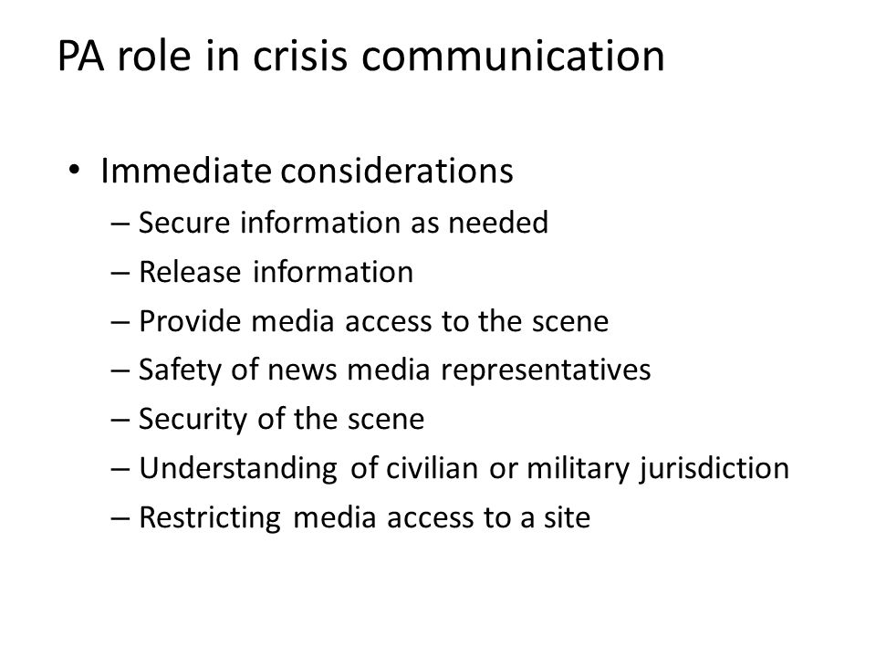 PA role in crisis communication Immediate considerations – Secure information as needed – Release information – Provide media access to the scene – Safety of news media representatives – Security of the scene – Understanding of civilian or military jurisdiction – Restricting media access to a site