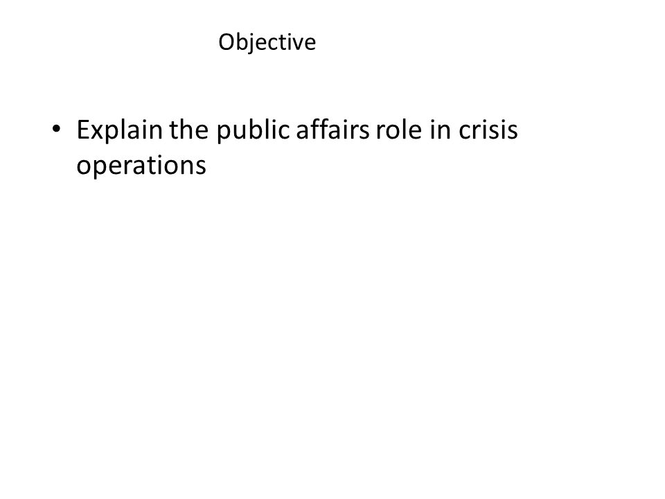 Objective Explain the public affairs role in crisis operations