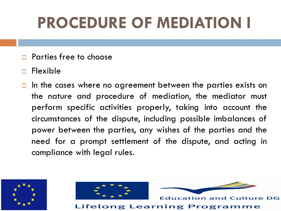 PROCEDURE OF MEDIATION I  Parties free to choose  Flexible  In the cases where no agreement between the parties exists on the nature and procedure of mediation, the mediator must perform specific activities properly, taking into account the circumstances of the dispute, including possible imbalances of power between the parties, any wishes of the parties and the need for a prompt settlement of the dispute, and acting in compliance with legal rules.