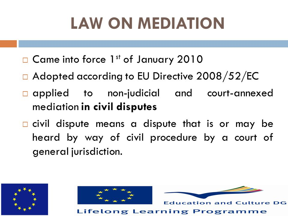 LAW ON MEDIATION  Came into force 1 st of January 2010  Adopted according to EU Directive 2008/52/EC  applied to non-judicial and court-annexed mediation in civil disputes  civil dispute means a dispute that is or may be heard by way of civil procedure by a court of general jurisdiction.