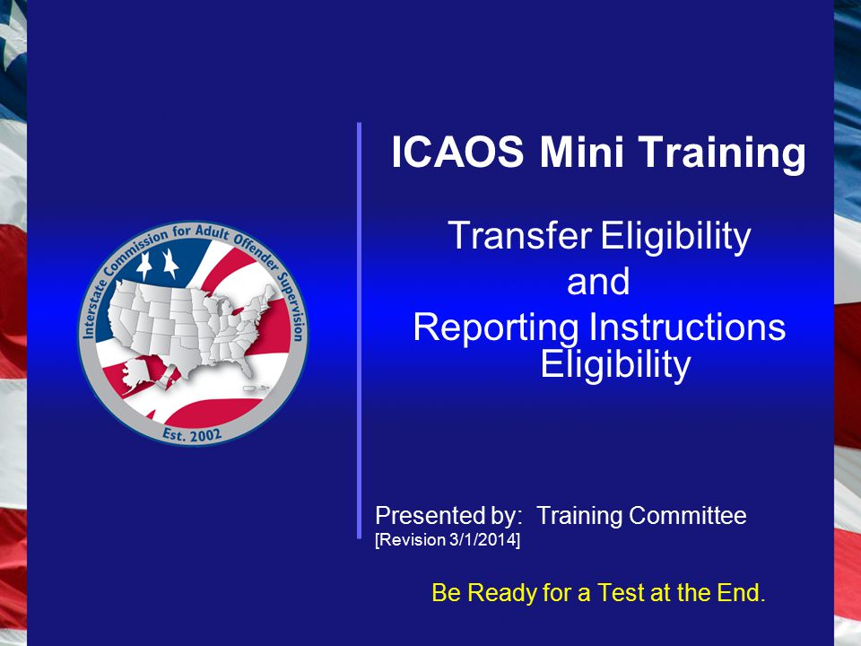 ICAOS Mini Training Transfer Eligibility and Reporting Instructions Eligibility Presented by: Training Committee [Revision 3/1/2014] Be Ready for a Test at the End.