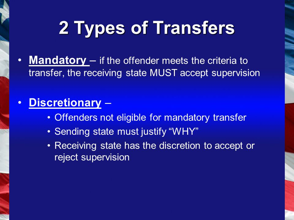 2 Types of Transfers Mandatory – if the offender meets the criteria to transfer, the receiving state MUST accept supervision Discretionary – Offenders not eligible for mandatory transfer Sending state must justify WHY Receiving state has the discretion to accept or reject supervision