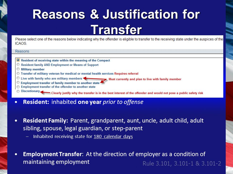 Reasons & Justification for Transfer Resident: inhabited one year prior to offense Resident Family: Parent, grandparent, aunt, uncle, adult child, adult sibling, spouse, legal guardian, or step-parent –Inhabited receiving state for 180 calendar days Employment Transfer: At the direction of employer as a condition of maintaining employment Rule 3.101, 3.101-1 & 3.101-2