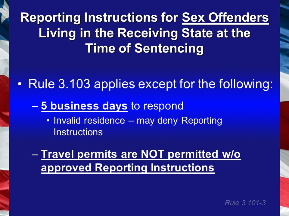 Reporting Instructions for Sex Offenders Living in the Receiving State at the Time of Sentencing Rule 3.103 applies except for the following: –5 business days to respond Invalid residence – may deny Reporting Instructions –Travel permits are NOT permitted w/o approved Reporting Instructions Rule 3.101-3