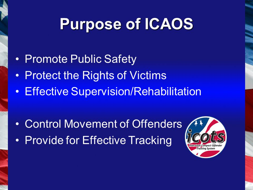 Purpose of ICAOS Promote Public Safety Protect the Rights of Victims Effective Supervision/Rehabilitation Control Movement of Offenders Provide for Effective Tracking