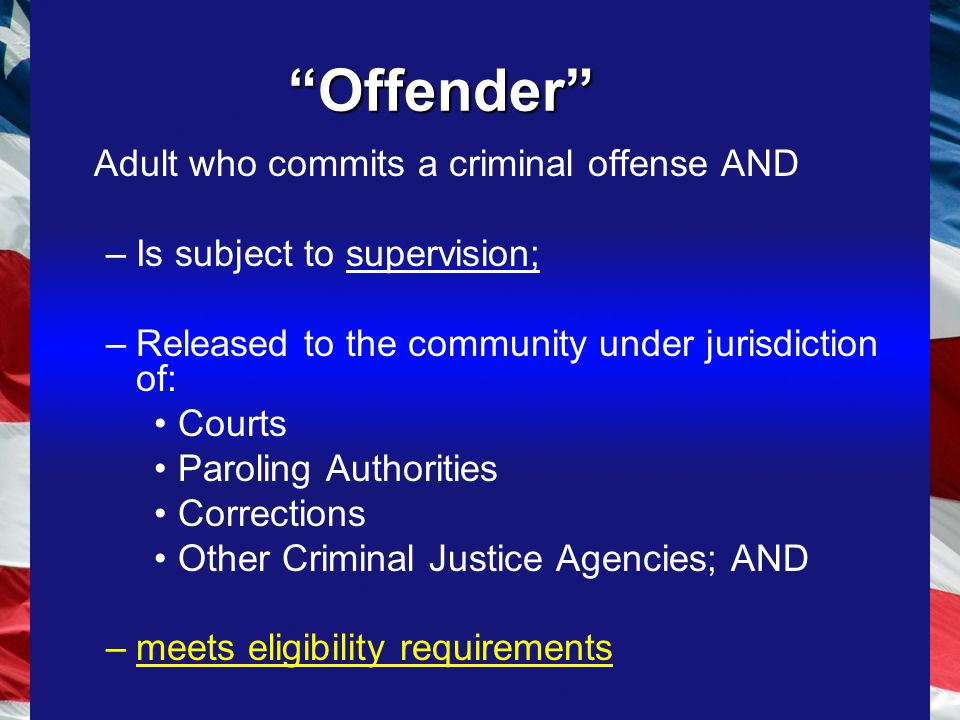 Offender Adult who commits a criminal offense AND –Is subject to supervision; –Released to the community under jurisdiction of: Courts Paroling Authorities Corrections Other Criminal Justice Agencies; AND –meets eligibility requirements