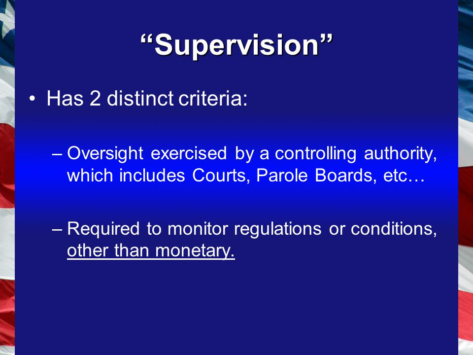 Supervision Has 2 distinct criteria: –Oversight exercised by a controlling authority, which includes Courts, Parole Boards, etc… –Required to monitor regulations or conditions, other than monetary.