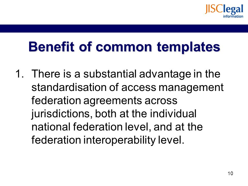 Benefit of common templates 1.There is a substantial advantage in the standardisation of access management federation agreements across jurisdictions, both at the individual national federation level, and at the federation interoperability level.