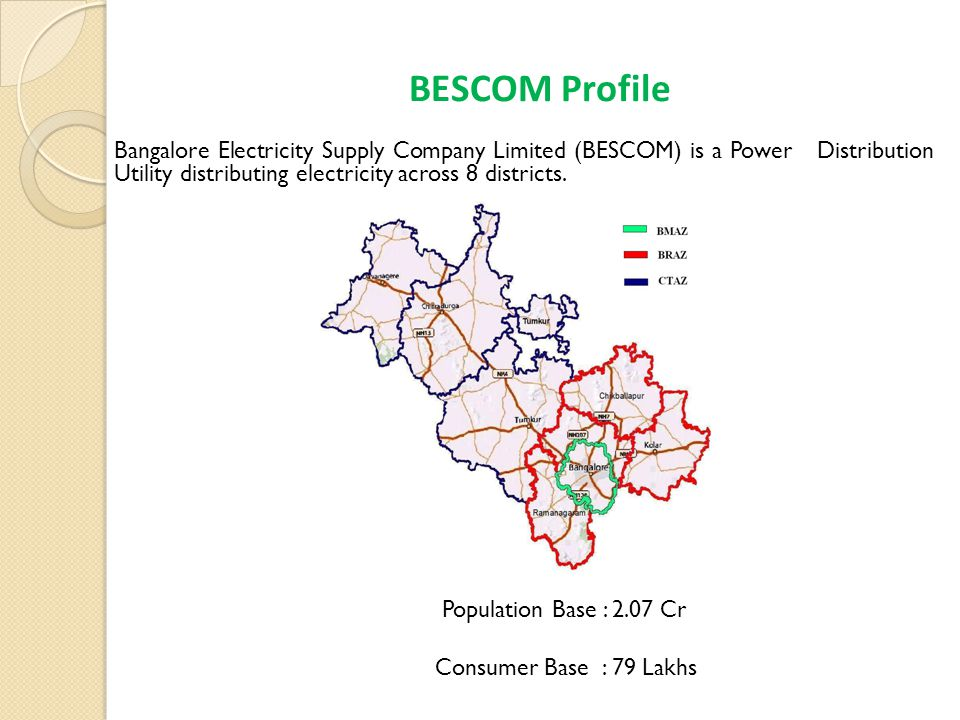 BESCOM Profile Bangalore Electricity Supply Company Limited (BESCOM) is a Power Distribution Utility distributing electricity across 8 districts.