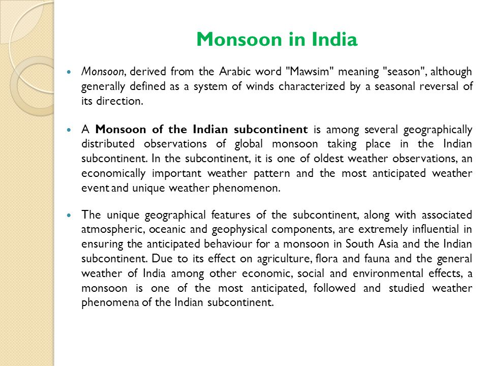Monsoon in India Monsoon, derived from the Arabic word Mawsim meaning season , although generally defined as a system of winds characterized by a seasonal reversal of its direction.