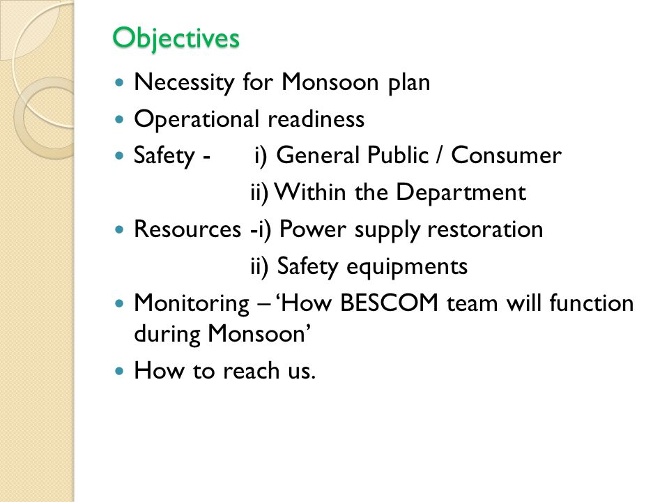 Objectives Necessity for Monsoon plan Operational readiness Safety - i) General Public / Consumer ii) Within the Department Resources -i) Power supply restoration ii) Safety equipments Monitoring – 'How BESCOM team will function during Monsoon' How to reach us.