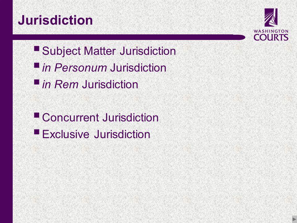 c Jurisdiction  Subject Matter Jurisdiction  in Personum Jurisdiction  in Rem Jurisdiction  Concurrent Jurisdiction  Exclusive Jurisdiction