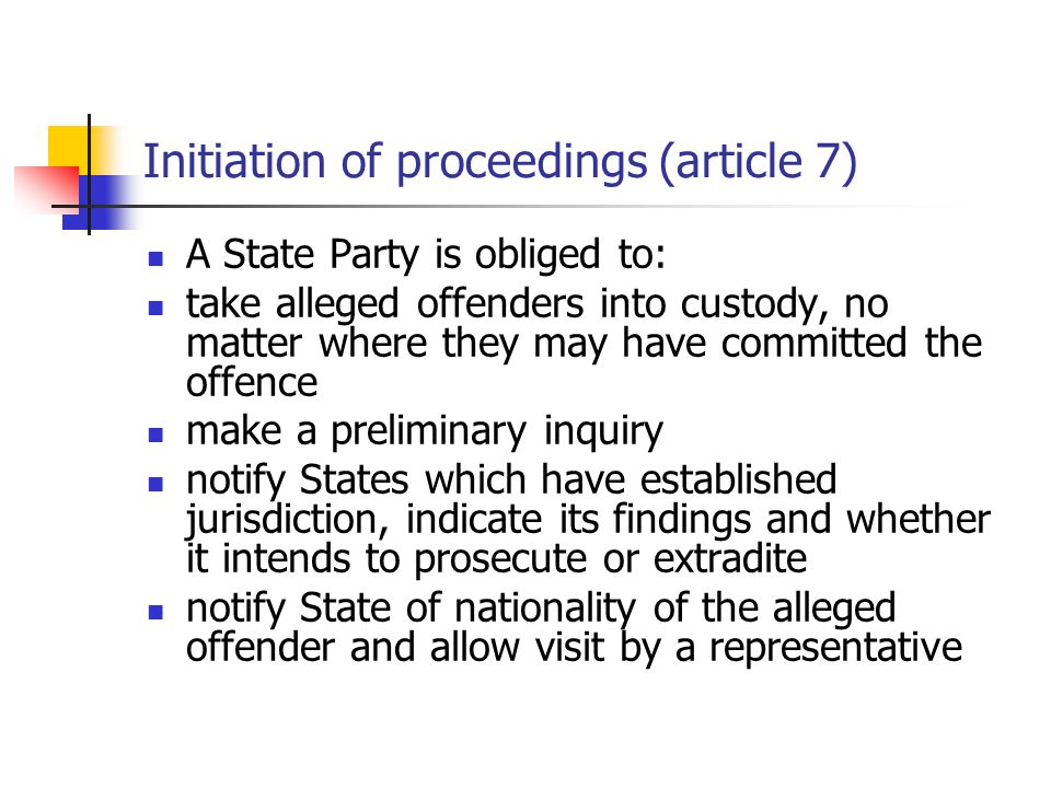 Initiation of proceedings (article 7) A State Party is obliged to: take alleged offenders into custody, no matter where they may have committed the offence make a preliminary inquiry notify States which have established jurisdiction, indicate its findings and whether it intends to prosecute or extradite notify State of nationality of the alleged offender and allow visit by a representative