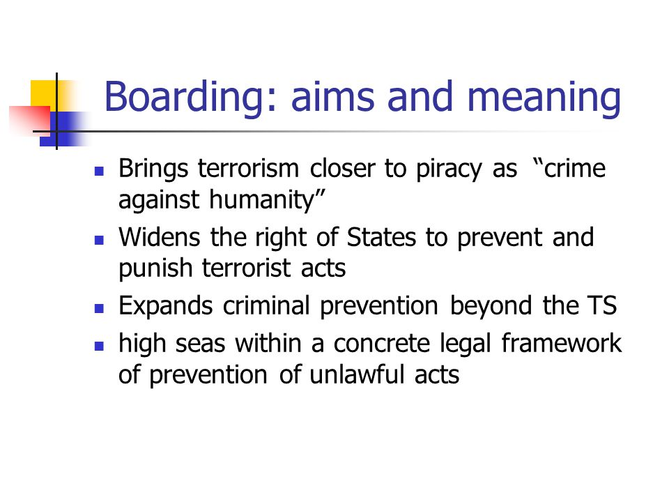 Boarding: aims and meaning Brings terrorism closer to piracy as crime against humanity Widens the right of States to prevent and punish terrorist acts Expands criminal prevention beyond the TS high seas within a concrete legal framework of prevention of unlawful acts