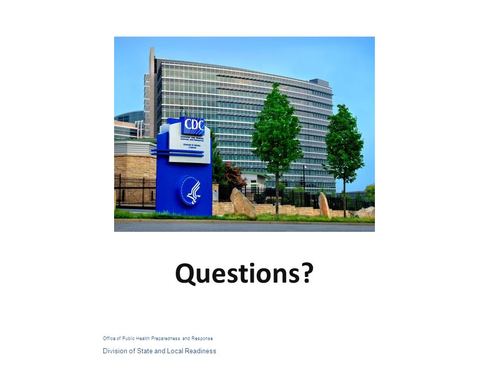 Questions? Office of Public Health Preparedness and Response Division of State and Local Readiness
