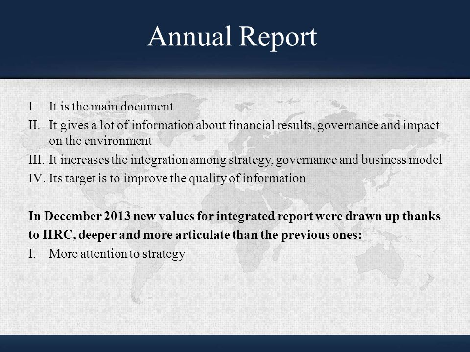Annual Report I.It is the main document II.It gives a lot of information about financial results, governance and impact on the environment III.It increases the integration among strategy, governance and business model IV.Its target is to improve the quality of information In December 2013 new values for integrated report were drawn up thanks to IIRC, deeper and more articulate than the previous ones: I.More attention to strategy